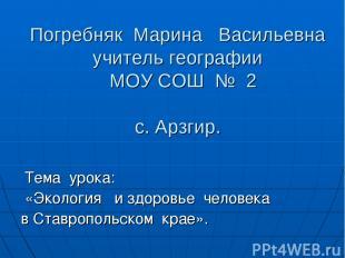Погребняк Марина Васильевна учитель географии МОУ СОШ № 2 с. Арзгир. Тема урока: