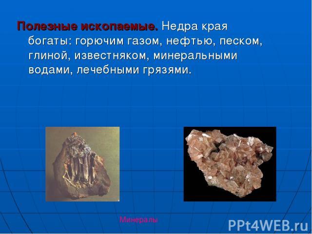 Полезные ископаемые. Недра края богаты: горючим газом, нефтью, песком, глиной, известняком, минеральными водами, лечебными грязями. Минералы