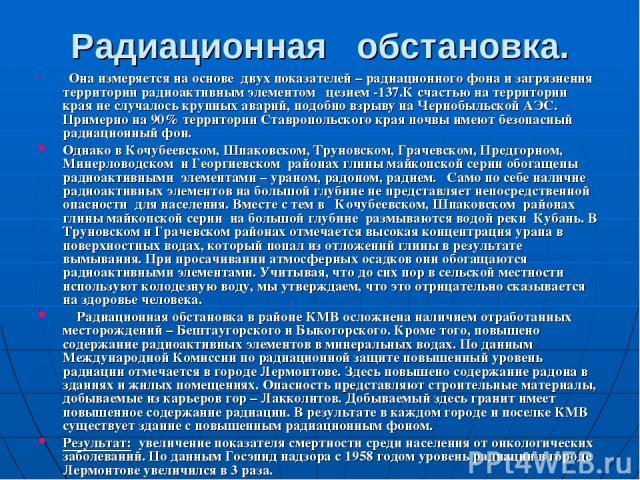 Радиационная обстановка. Она измеряется на основе двух показателей – радиационного фона и загрязнения территории радиоактивным элементом цезием -137.К счастью на территории края не случалось крупных аварий, подобно взрыву на Чернобыльской АЭС. Приме…