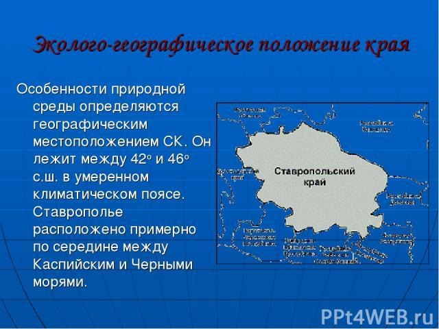Эколого-географическое положение края Особенности природной среды определяются географическим местоположением СК. Он лежит между 42о и 46о с.ш. в умеренном климатическом поясе. Ставрополье расположено примерно по середине между Каспийским и Черными …