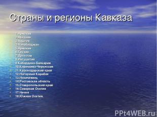 Страны и регионы Кавказа 1.Армения 2.Абхазия 3.Адыгея 4.Азербайджан 5.Армения 6.