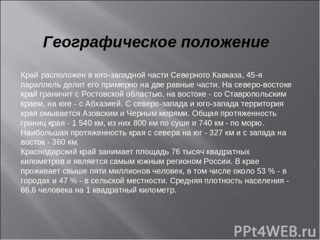 Географическое положение Край расположен в юго-западной части Северного Кавказа, 45-я параллель делит его примерно на две равные части. На северо-востоке край граничит с Ростовской областью, на востоке - со Ставропольским краем, на юге - с Абхазией.…