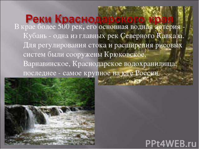 В крае более 500 рек, его основная водная артерия - Кубань - одна из главных рек Северного Кавказа. Для регулирования стока и расширения рисовых систем были сооружены Крюковское, Варнавинское, Краснодарское водохранилища; последнее - самое крупное н…