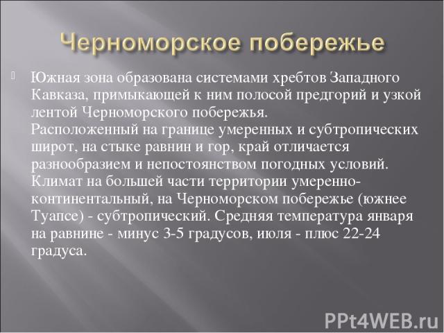 Южная зона образована системами хребтов Западного Кавказа, примыкающей к ним полосой предгорий и узкой лентой Черноморского побережья. Расположенный на границе умеренных и субтропических широт, на стыке равнин и гор, край отличается разнообразием и …