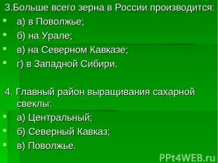 3.Больше всего зерна в России производится: а) в Поволжье; б) на Урале; в) на Се