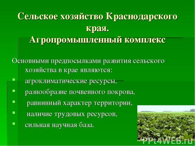 Сельское хозяйство Краснодарского края. Агропромышленный комплекс Основными предпосылками развития сельского хозяйства в крае являются: агроклиматические ресурсы, разнообразие почвенного покрова, равнинный характер территории, наличие трудовых ресур…