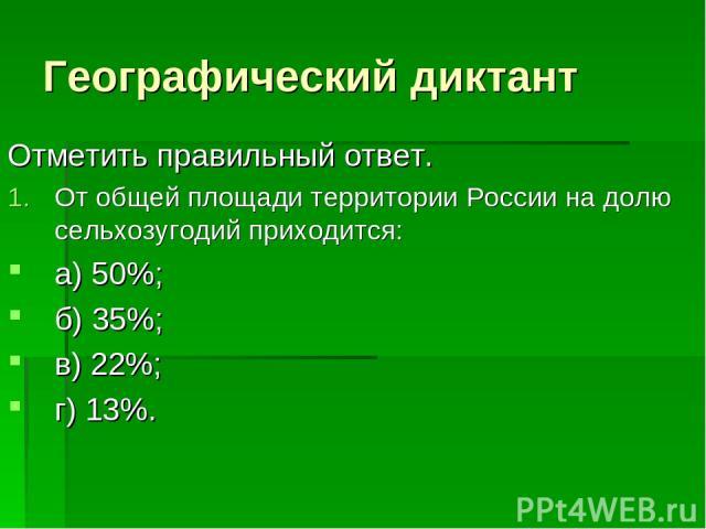 Географический диктант Отметить правильный ответ. От общей площади территории России на долю сельхозугодий приходится: а) 50%; б) 35%; в) 22%; г) 13%.