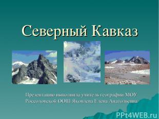 Северный Кавказ Презентацию выполнила учитель географии МОУ Россоловской ООШ Яко