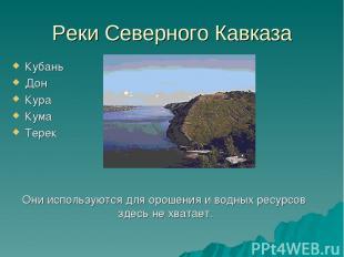 Реки Северного Кавказа Кубань Дон Кура Кума Терек Они используются для орошения