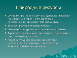 Природные ресурсы Минеральные: каменный уголь Донбасса, добывает газ и нефть, в