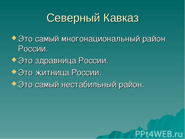 Северный Кавказ Это самый многонациональный район России. Это здравница России. Это житница России. Это самый нестабильный район.