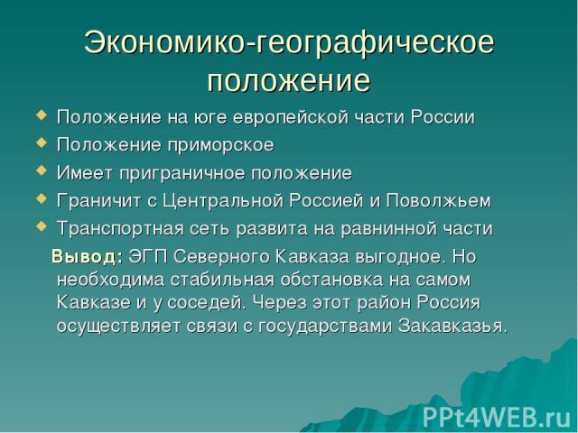 Экономико-географическое положение Положение на юге европейской части России Положение приморское Имеет приграничное положение Граничит с Центральной Россией и Поволжьем Транспортная сеть развита на равнинной части Вывод: ЭГП Северного Кавказа выгод…