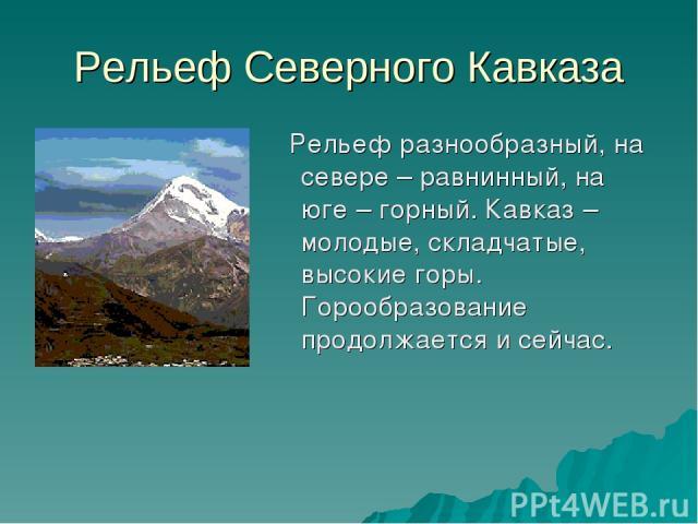 Рельеф Северного Кавказа Рельеф разнообразный, на севере – равнинный, на юге – горный. Кавказ – молодые, складчатые, высокие горы. Горообразование продолжается и сейчас.