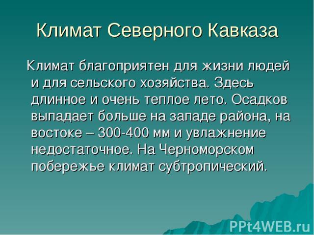 Климат Северного Кавказа Климат благоприятен для жизни людей и для сельского хозяйства. Здесь длинное и очень теплое лето. Осадков выпадает больше на западе района, на востоке – 300-400 мм и увлажнение недостаточное. На Черноморском побережье климат…