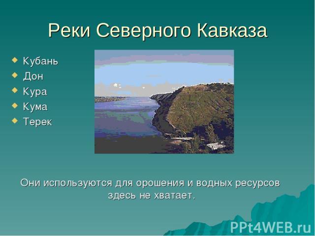Реки Северного Кавказа Кубань Дон Кура Кума Терек Они используются для орошения и водных ресурсов здесь не хватает.