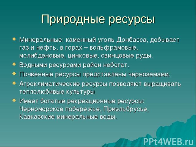 Природные ресурсы Минеральные: каменный уголь Донбасса, добывает газ и нефть, в горах – вольфрамовые, молибденовые, цинковые, свинцовые руды. Водными ресурсами район небогат. Почвенные ресурсы представлены черноземами. Агроклиматические ресурсы позв…