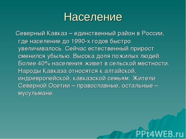Население Северный Кавказ – единственный район в России, где население до 1990-х годов быстро увеличивалось. Сейчас естественный прирост сменился убылью. Высока доля пожилых людей. Более 40% населения живет в сельской местности. Народы Кавказа относ…
