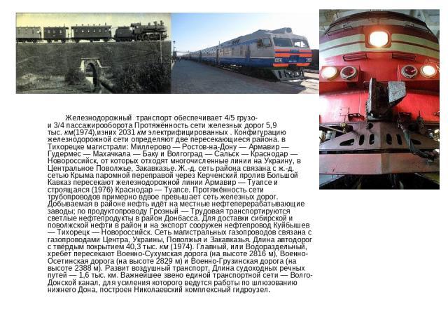 Железнодорожный транспорт обеспечивает4/5грузо- и3/4пассажирооборота Протяжённость сети железных дорог 5,9 тыс.км(1974),изних 2031кмэлектрифицированных . Конфигурацию железнодорожной сети определяют две пересекающиеся района. в Тихорецке маги…