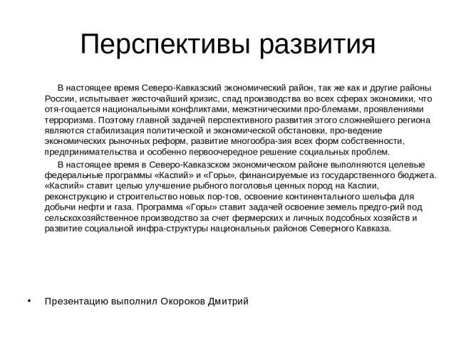 Перспективы развития В настоящее время Северо-Кавказский экономический район, так же как и другие районы России, испытывает жесточайший кризис, спад производства во всех сферах экономики, что отя гощается национальными конфликтами, межэтническими пр…