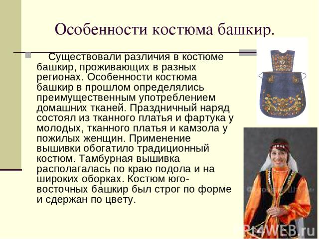 Особенности костюма башкир. Cуществовали различия в костюме башкир, проживающих в разных регионах. Особенности костюма башкир в прошлом определялись преимущественным употреблением домашних тканей. Праздничный наряд состоял из тканного платья и ф…