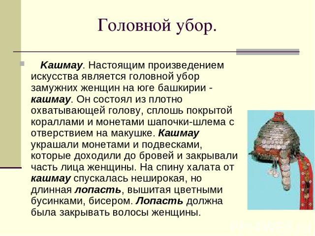 Головной убор. Kашмау. Настоящим произведением искусства является головной убор замужних женщин на юге башкирии - кашмау. Он состоял из плотно охватывающей голову, сплошь покрытой кораллами и монетами шапочки-шлема с отверствием на макушке. Кашм…