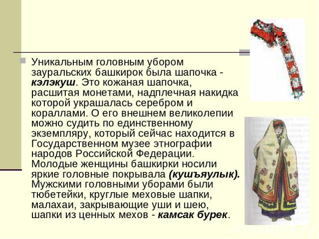 Уникальным головным убором зауральских башкирок была шапочка - кэлэкуш. Это кожаная шапочка, расшитая монетами, надплечная накидка которой украшалась серебром и кораллами. О его внешнем великолепии можно судить по единственному экземпляру, который с…