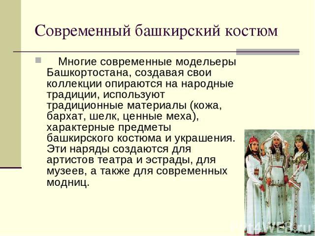 Современный башкирский костюм Многие современные модельеры Башкортостана, создавая свои коллекции опираются на народные традиции, используют традиционные материалы (кожа, бархат, шелк, ценные меха), характерные предметы башкирского костюма и укр…