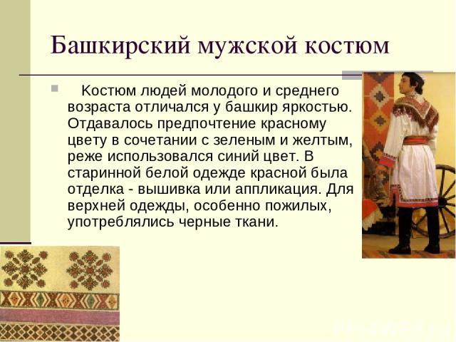 Башкирский мужской костюм Kостюм людей молодого и среднего возраста отличался у башкир яркостью. Отдавалось предпочтение красному цвету в сочетании с зеленым и желтым, реже использовался синий цвет. В старинной белой одежде красной была отделка …