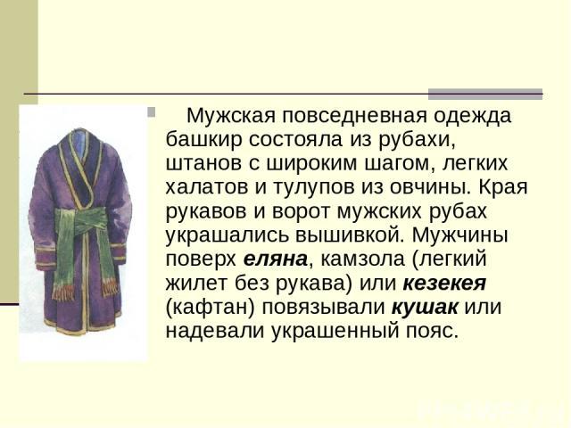 Мужская повседневная одежда башкир состояла из рубахи, штанов с широким шагом, легких халатов и тулупов из овчины. Края рукавов и ворот мужских рубах украшались вышивкой. Мужчины поверх еляна, камзола (легкий жилет без рукава) или кезекея (кафтан…