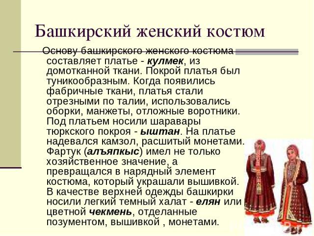 Башкирский женский костюм Oснову башкирского женского костюма составляет платье - кулмек, из домотканной ткани. Покрой платья был туникообразным. Когда появились фабричные ткани, платья стали отрезными по талии, использовались оборки, манжеты, от…