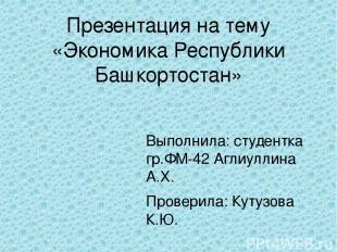 Презентация на тему «Экономика Республики Башкортостан» Выполнила: студентка гр.