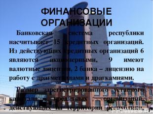 ФИНАНСОВЫЕ ОРГАНИЗАЦИИ Банковская система республики насчитывает 15 кредитных ор