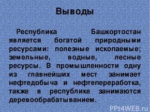 Выводы Республика Башкортостан является богатой природными ресурсами: полезные и