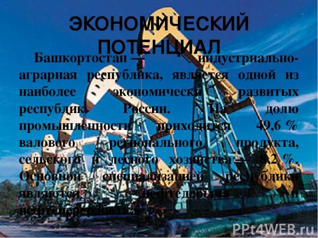 ЭКОНОМИЧЕСКИЙ ПОТЕНЦИАЛ Башкортостан— индустриально-аграрная республика, является одной из наиболее экономически развитых республик России. На долю промышленности приходится 49,6% валового регионального продукта, сельского и лесного хозяйства— 8,…