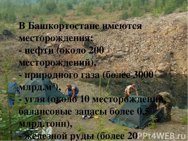 В Башкортостане имеются месторождения: - нефти (около 200 месторождений), - природного газа (более 3000 млрд.м³), - угля (около 10 месторождений, балансовые запасы более 0,5 млрд.тонн), - железной руды (более 20 месторождений, около 100 млн.тонн), …