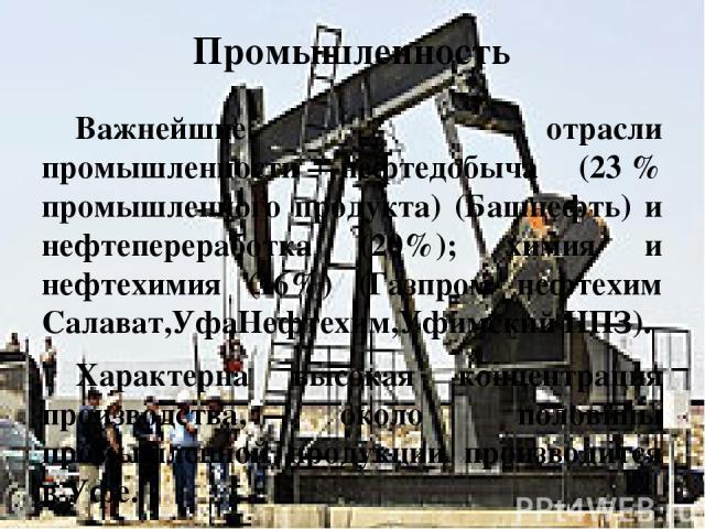 Промышленность Важнейшие отрасли промышленности—нефтедобыча (23% промышленного продукта) (Башнефть) и нефтепереработка (20%); химия и нефтехимия (16%) (Газпром нефтехим Салават,УфаНефтехим,Уфимский НПЗ). Характерна высокая концентрация производств…