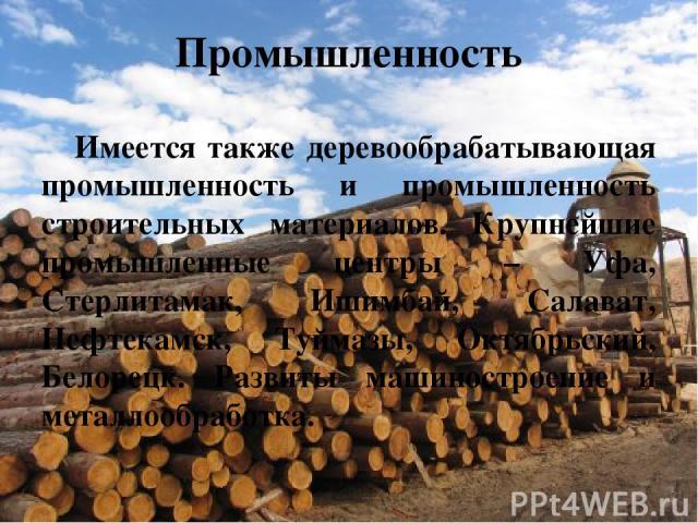 Промышленность Имеется также деревообрабатывающая промышленность и промышленность строительных материалов. Крупнейшие промышленные центры – Уфа, Стерлитамак, Ишимбай, Салават, Нефтекамск, Туймазы, Октябрьский, Белорецк. Развиты машиностроение и мета…