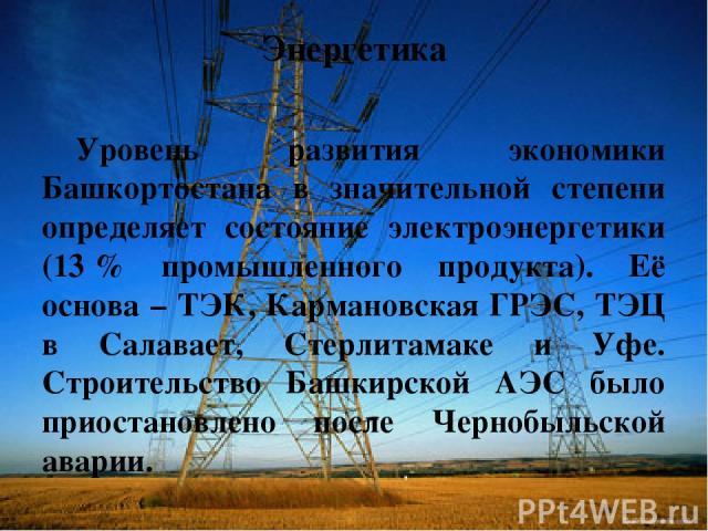 Энергетика Уровень развития экономики Башкортостана в значительной степени определяет состояние электроэнергетики (13% промышленного продукта). Её основа – ТЭК, Кармановская ГРЭС, ТЭЦ в Салавает, Стерлитамаке и Уфе. Строительство Башкирской АЭС был…