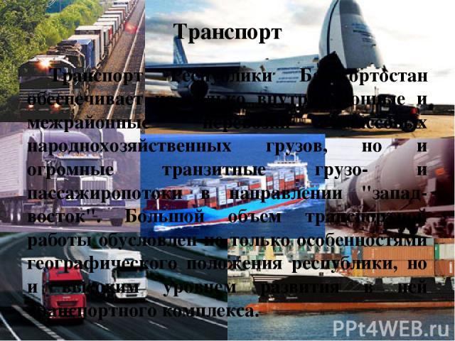 Транспорт Транспорт Республики Башкортостан обеспечивает не только внутрирайонные и межрайонные перевозки массовых народнохозяйственных грузов, но и огромные транзитные грузо- и пассажиропотоки в направлении