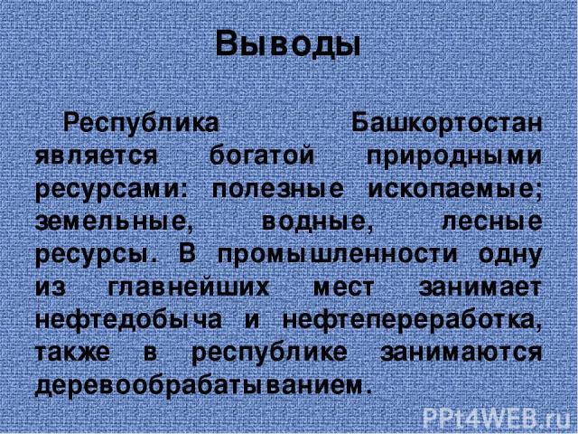 Выводы Республика Башкортостан является богатой природными ресурсами: полезные ископаемые; земельные, водные, лесные ресурсы. В промышленности одну из главнейших мест занимает нефтедобыча и нефтепереработка, также в республике занимаются деревообраб…