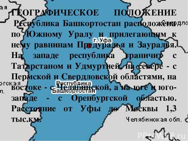 ГЕОГРАФИЧЕСКОЕ ПОЛОЖЕНИЕ Республика Башкортостан расположена по Южному Уралу и прилегающим к нему равнинам Предуралья и Зауралья. На западе республика граничит с Татарстаном и Удмуртией, на севере - с Пермской и Cвердловской областями, на востоке - …