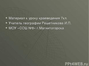 Материал к уроку краеведения 7кл. Учитель географии Решетникова И.П. МОУ «СОШ №8