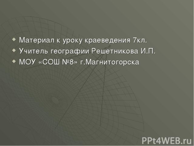 Материал к уроку краеведения 7кл. Учитель географии Решетникова И.П. МОУ «СОШ №8» г.Магнитогорска