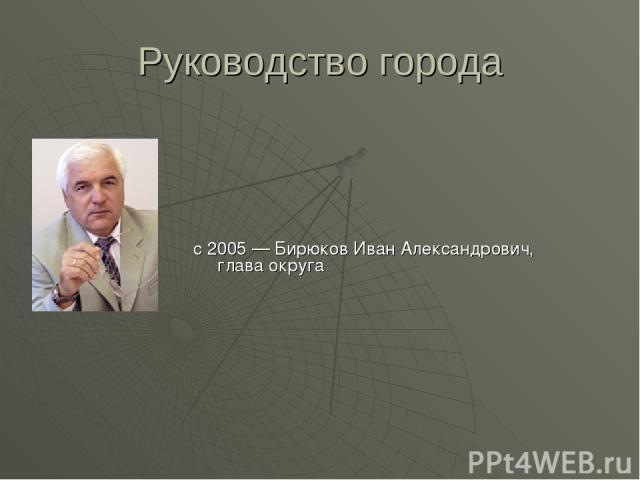 Руководство города с 2005 — Бирюков Иван Александрович, глава округа