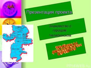 Презентация проекта Знакомство с городом Челябинском
