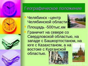 Географическое положение Челябинск –центр Челябинской области. Площадь -500тыс.к