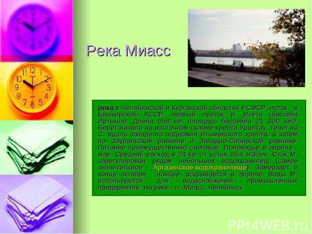 Река Миасс река в Челябинской и Курганской областях РСФСР, исток - в Башкирской АССР, правый приток р. Исеть (бассейн Иртыша). Длина 658 км, площадь бассейна 21 800 км2. Берёт начало на восточном склоне хребта Уралтау, течёт на С. вдоль западного по…