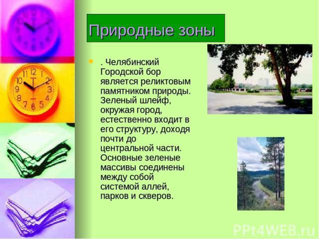 Природные зоны . Челябинский Городской бор является реликтовым памятником природы. Зеленый шлейф, окружая город, естественно входит в его структуру, доходя почти до центральной части. Основные зеленые массивы соединены между собой системой аллей, па…