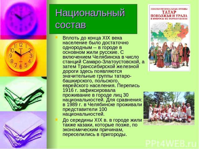 Национальный состав Вплоть до конца XIX века население было достаточно однородным -- в городе в основном жили русские. С включением Челябинска в число станций Самаро-Златоустовской, а затем Транссибирской железной дороги здесь появляются значительны…