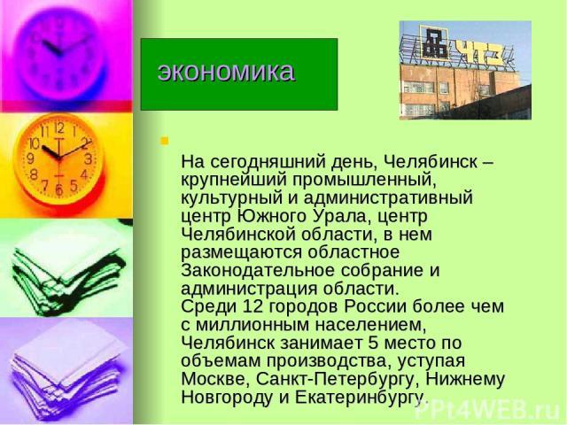 экономика На сегодняшний день, Челябинск – крупнейший промышленный, культурный и административный центр Южного Урала, центр Челябинской области, в нем размещаются областное Законодательное собрание и администрация области. Среди 12 городов России бо…